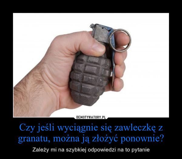 Czy jeśli wyciągnie się zawleczkę z granatu, można ją złożyć ponownie? – Zależy mi na szybkiej odpowiedzi na to pytanie