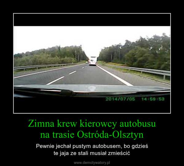 Zimna krew kierowcy autobusuna trasie Ostróda-Olsztyn – Pewnie jechał pustym autobusem, bo gdzieśte jaja ze stali musiał zmieścić