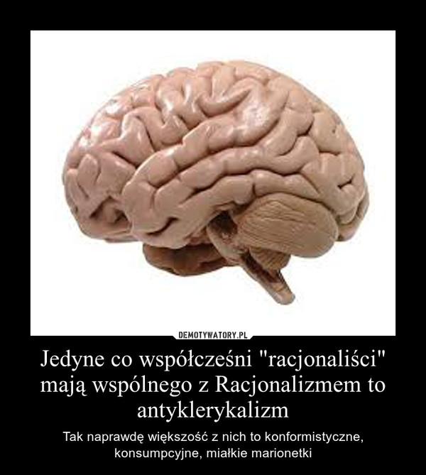 """Jedyne co współcześni """"racjonaliści"""" mają wspólnego z Racjonalizmem to antyklerykalizm – Tak naprawdę większość z nich to konformistyczne, konsumpcyjne, miałkie marionetki"""
