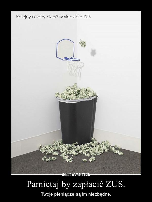 Pamiętaj by zapłacić ZUS. – Twoje pieniądze są im niezbędne.