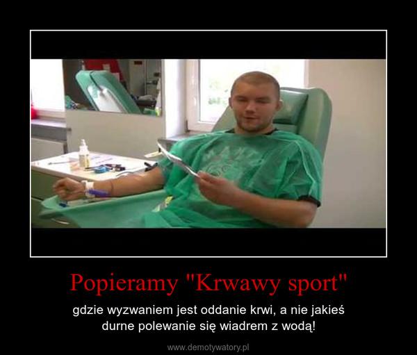"""Popieramy """"Krwawy sport"""" – gdzie wyzwaniem jest oddanie krwi, a nie jakieśdurne polewanie się wiadrem z wodą!"""
