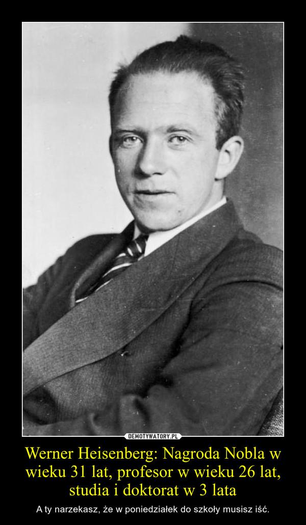 Werner Heisenberg: Nagroda Nobla w wieku 31 lat, profesor w wieku 26 lat, studia i doktorat w 3 lata – A ty narzekasz, że w poniedziałek do szkoły musisz iść.