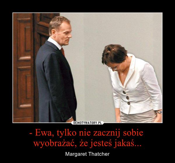 - Ewa, tylko nie zacznij sobie wyobrażać, że jesteś jakaś... – Margaret Thatcher