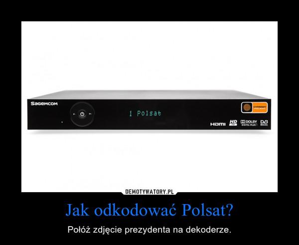 Jak odkodować Polsat? – Połóż zdjęcie prezydenta na dekoderze.