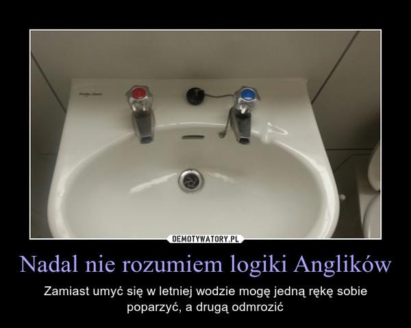 Nadal nie rozumiem logiki Anglików – Zamiast umyć się w letniej wodzie mogę jedną rękę sobie poparzyć, a drugą odmrozić