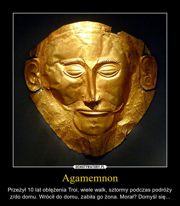 Agamemnon – Przeżył 10 lat oblężenia Troi, wiele walk, sztormy podczas podróży z/do domu. Wrócił do domu, zabiła go żona. Morał? Domyśl się...