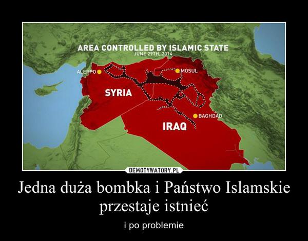 Jedna duża bombka i Państwo Islamskie przestaje istnieć – i po problemie
