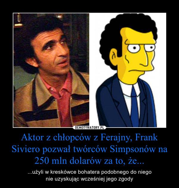 Aktor z chłopców z Ferajny, Frank Siviero pozwał twórców Simpsonów na 250 mln dolarów za to, że... – ...użyli w kreskówce bohatera podobnego do niego nie uzyskując wcześniej jego zgody