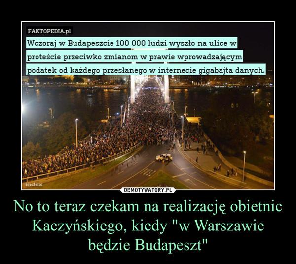 """No to teraz czekam na realizację obietnic Kaczyńskiego, kiedy """"w Warszawie będzie Budapeszt"""" –"""