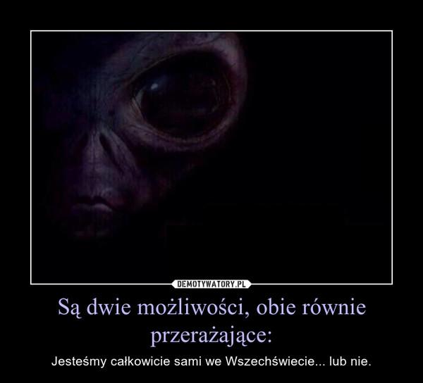 Są dwie możliwości, obie równie przerażające: – Jesteśmy całkowicie sami we Wszechświecie... lub nie.