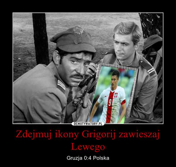 Zdejmuj ikony Grigorij zawieszaj Lewego – Gruzja 0:4 Polska