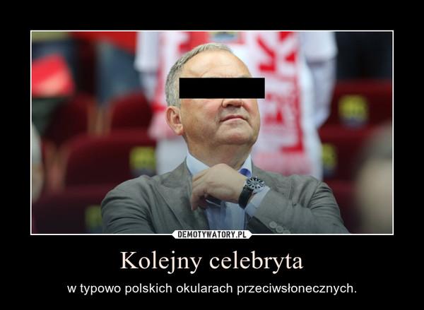Kolejny celebryta – w typowo polskich okularach przeciwsłonecznych.