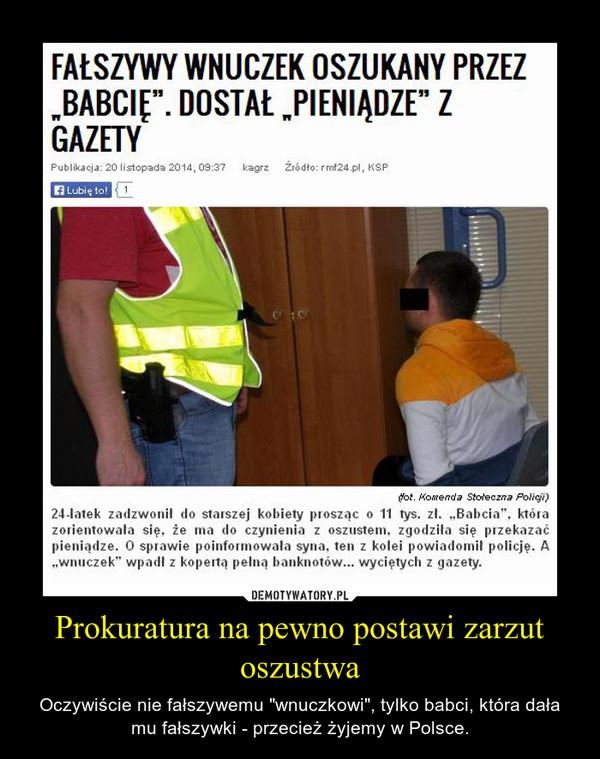 """Prokuratura na pewno postawi zarzut oszustwa – Oczywiście nie fałszywemu """"wnuczkowi"""", tylko babci, która dała mu fałszywki - przecież żyjemy w Polsce."""