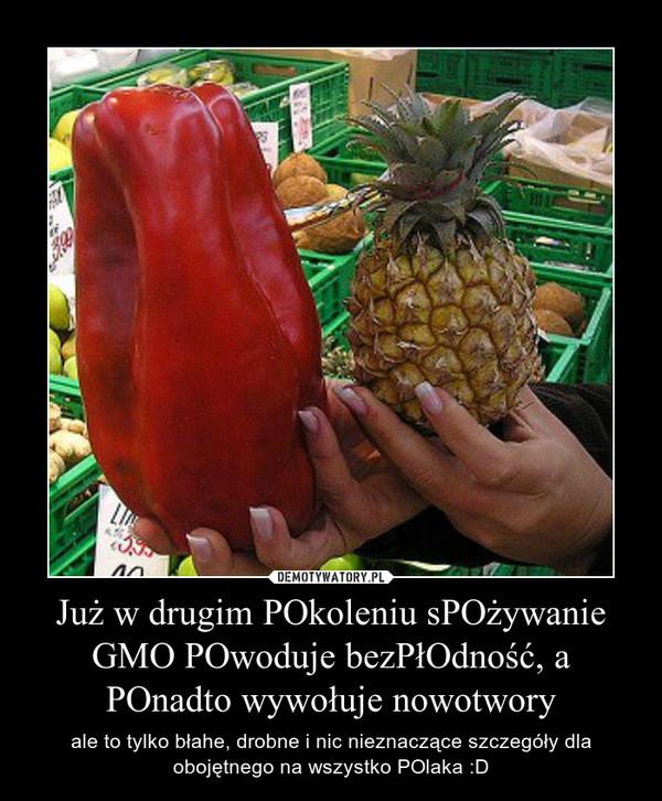 Już w drugim POkoleniu sPOżywanie GMO POwoduje bezPłOdność, a POnadto wywołuje nowotwory – ale to tylko błahe, drobne i nic nieznaczące szczegóły dla obojętnego na wszystko POlaka :D