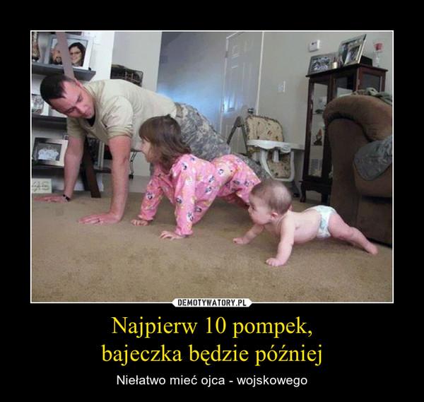 Najpierw 10 pompek,bajeczka będzie później – Niełatwo mieć ojca - wojskowego