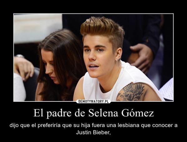 El padre de Selena Gómez – dijo que el preferiría que su hija fuera una lesbiana que conocer a Justin Bieber,