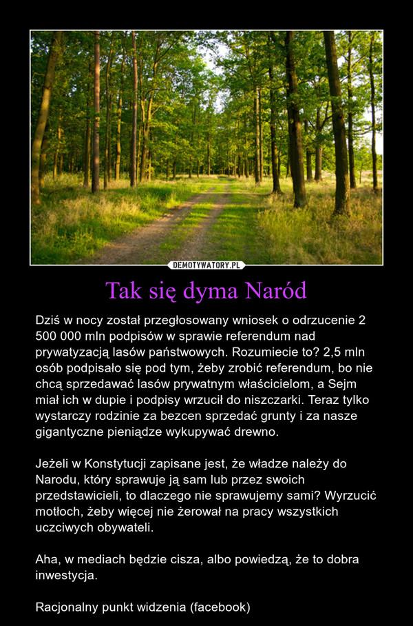 Tak się dyma Naród – Dziś w nocy został przegłosowany wniosek o odrzucenie 2 500 000 mln podpisów w sprawie referendum nad prywatyzacją lasów państwowych. Rozumiecie to? 2,5 mln osób podpisało się pod tym, żeby zrobić referendum, bo nie chcą sprzedawać lasów prywatnym właścicielom, a Sejm miał ich w dupie i podpisy wrzucił do niszczarki. Teraz tylko wystarczy rodzinie za bezcen sprzedać grunty i za nasze gigantyczne pieniądze wykupywać drewno. Jeżeli w Konstytucji zapisane jest, że władze należy do Narodu, który sprawuje ją sam lub przez swoich przedstawicieli, to dlaczego nie sprawujemy sami? Wyrzucić motłoch, żeby więcej nie żerował na pracy wszystkich uczciwych obywateli.Aha, w mediach będzie cisza, albo powiedzą, że to dobra inwestycja.Racjonalny punkt widzenia (facebook)