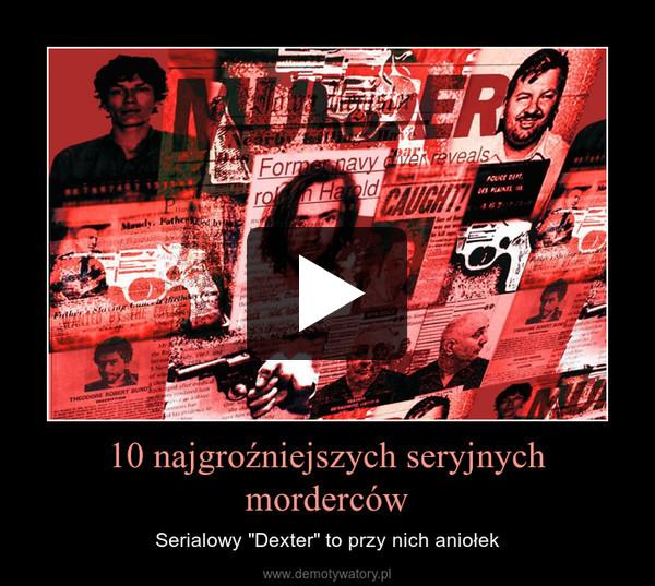 """10 najgroźniejszych seryjnych morderców – Serialowy """"Dexter"""" to przy nich aniołek"""