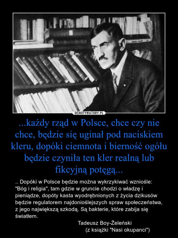 """...każdy rząd w Polsce, chce czy nie chce, będzie się uginał pod naciskiem kleru, dopóki ciemnota i bierność ogółu będzie czyniła ten kler realną lub fikcyjną potęgą... – .. Dopóki w Polsce będzie można wykrzykiwać wzniośle: """"Bóg i religia"""", tam gdzie w gruncie chodzi o władzę i pieniądze, dopóty kasta wyodrębnionych z życia dzikusów będzie regulatorem najdonioślejszych spraw społeczeństwa, z jego największą szkodą. Są bakterie, które zabija się światłem.                                         Tadeusz Boy-Żeleński                                                (z książki """"Nasi okupanci"""")"""