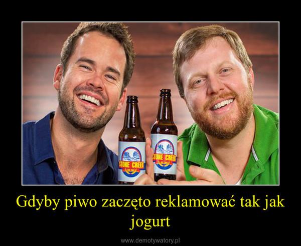 Gdyby piwo zaczęto reklamować tak jak jogurt –