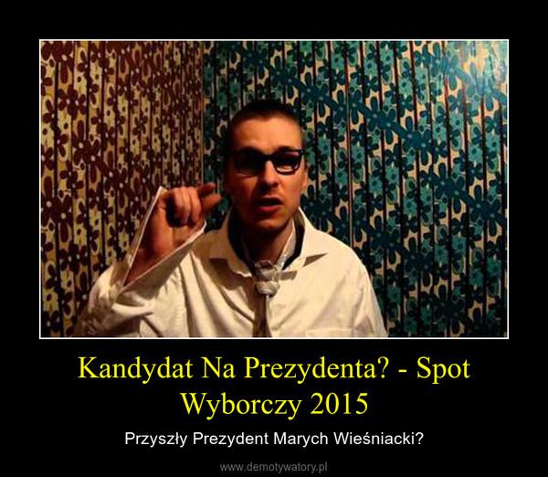 Kandydat Na Prezydenta? - Spot Wyborczy 2015 – Przyszły Prezydent Marych Wieśniacki?