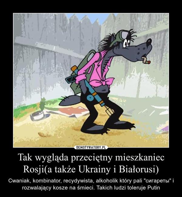 """Tak wygląda przeciętny mieszkaniec Rosji(a także Ukrainy i Białorusi) – Cwaniak, kombinator, recydywista, alkoholik który pali """"сигареты"""" i rozwalający kosze na śmieci. Takich ludzi toleruje Putin"""