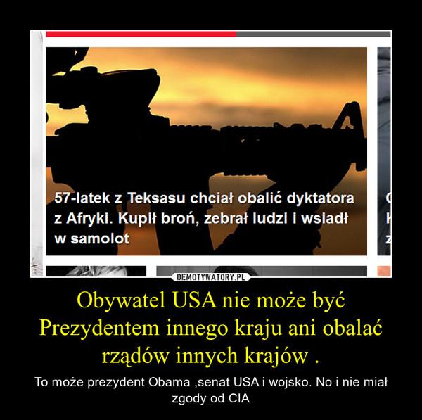 Obywatel USA nie może być Prezydentem innego kraju ani obalać rządów innych krajów . – To może prezydent Obama ,senat USA i wojsko. No i nie miał zgody od CIA
