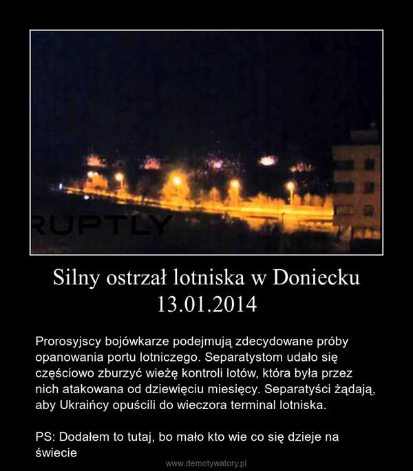 Silny ostrzał lotniska w Doniecku 13.01.2014 – Prorosyjscy bojówkarze podejmują zdecydowane próby opanowania portu lotniczego. Separatystom udało się częściowo zburzyć wieżę kontroli lotów, która była przez nich atakowana od dziewięciu miesięcy. Separatyści żądają, aby Ukraińcy opuścili do wieczora terminal lotniska.PS: Dodałem to tutaj, bo mało kto wie co się dzieje na świecie