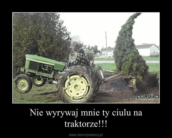 Nie wyrywaj mnie ty ciulu na traktorze!!! –