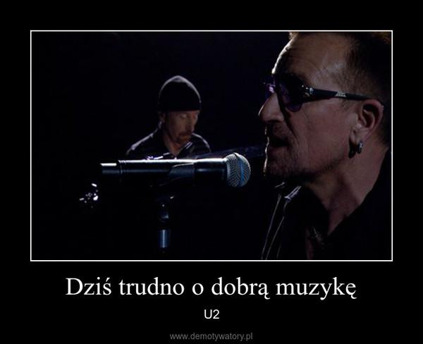 Dziś trudno o dobrą muzykę – U2