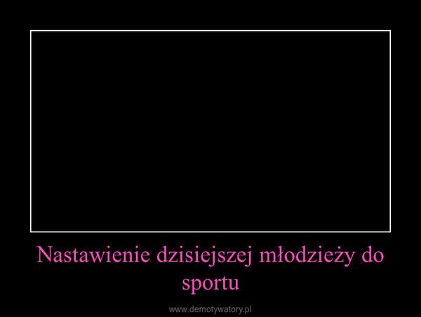 Nastawienie dzisiejszej młodzieży do sportu –