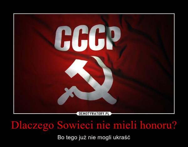 Dlaczego Sowieci nie mieli honoru? – Bo tego już nie mogli ukraść