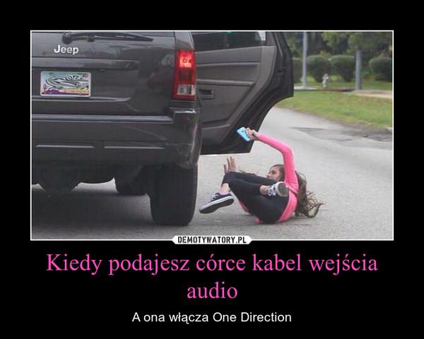 Kiedy podajesz córce kabel wejścia audio – A ona włącza One Direction