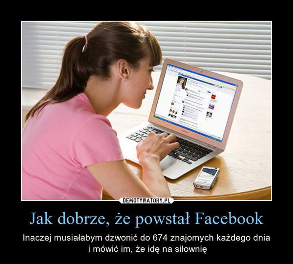 Jak dobrze, że powstał Facebook – Inaczej musiałabym dzwonić do 674 znajomych każdego dnia i mówić im, że idę na siłownię