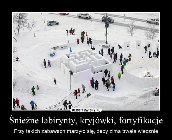 Śnieżne labirynty, kryjówki, fortyfikacje – Przy takich zabawach marzyło się, żeby zima trwała wiecznie