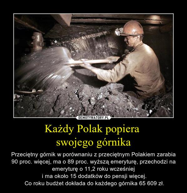 Każdy Polak popiera swojego górnika – Przeciętny górnik w porównaniu z przeciętnym Polakiem zarabia 90 proc. więcej, ma o 89 proc. wyższą emeryturę, przechodzi na emeryturę o 11,2 roku wcześniej i ma około 15 dodatków do pensji więcej. Co roku budżet dokłada do każdego górnika 65 609 zł.