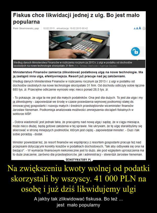 Na zwiększeniu kwoty wolnej od podatki skorzystali by wszyscy. 41 000 PLN na osobę i już dziś likwidujemy ulgi – A jakby tak zlikwidować fiskusa. Bo też ...jest  mało popularny