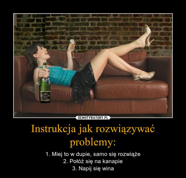 Instrukcja jak rozwiązywać problemy: – 1. Miej to w dupie, samo się rozwiąże2. Połóż się na kanapie3. Napij się wina