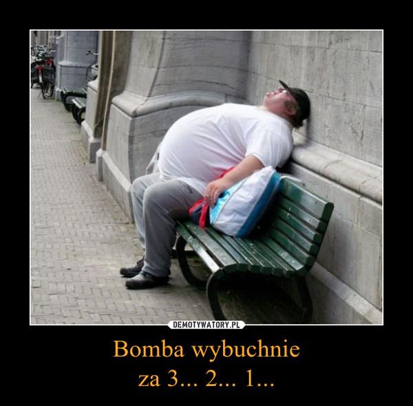 Bomba wybuchnieza 3... 2... 1... –