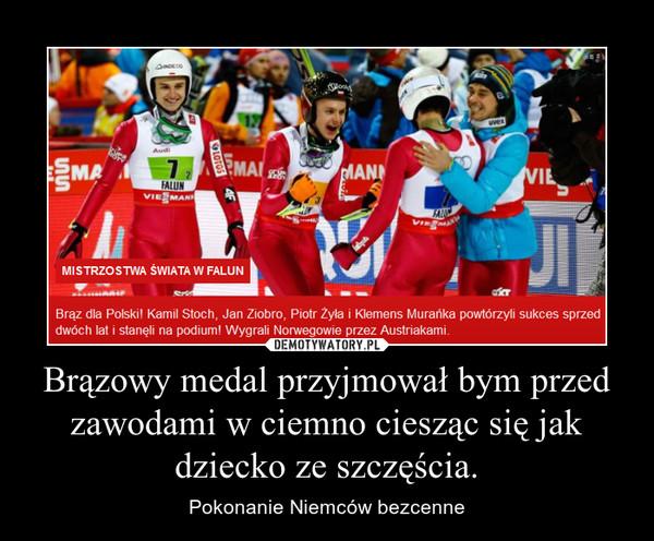 Brązowy medal przyjmował bym przed zawodami w ciemno ciesząc się jak dziecko ze szczęścia. – Pokonanie Niemców bezcenne