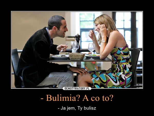 - Bulimia? A co to? – - Ja jem, Ty bulisz