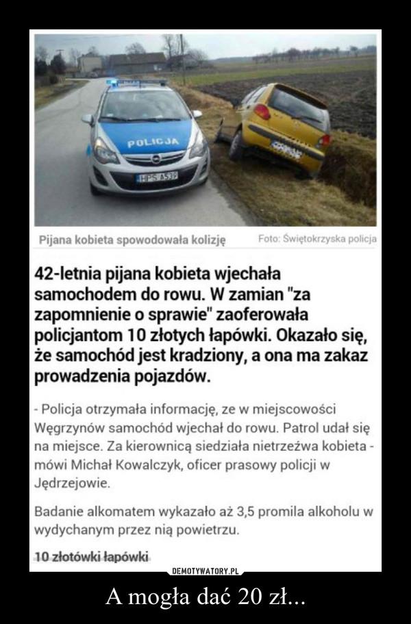 """A mogła dać 20 zł... –   42-letnia pijana kobieta wjechała samochodem do rowu. W zamian """"za zapomnienie o sprawie"""" zaoferowała policjantom 10 złotych łapówki. Okazało się, że samochód jest kradziony, a ona ma zakaz prowadzenia pojazdów.- Policja otrzymała informację, ze w miejscowości Węgrzynów samochód wjechał do rowu. Patrol udał się na miejsce. Za kierownicą siedziała nietrzeźwa kobieta - mówi Michał Kowalczyk, oficer prasowy policji w Jędrzejowie.Badanie alkomatem wykazało aż 3,5 promila alkoholu w wydychanym przez nią powietrzu.10 złotówki łapówki"""