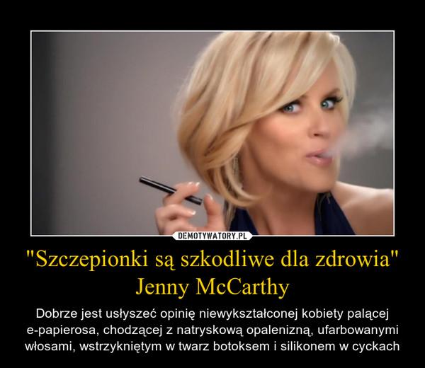 """""""Szczepionki są szkodliwe dla zdrowia""""Jenny McCarthy – Dobrze jest usłyszeć opinię niewykształconej kobiety palącej e-papierosa, chodzącej z natryskową opalenizną, ufarbowanymi włosami, wstrzykniętym w twarz botoksem i silikonem w cyckach"""