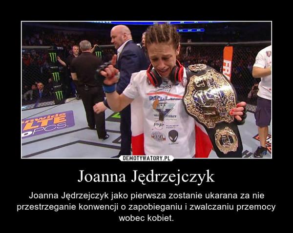 Joanna Jędrzejczyk – Joanna Jędrzejczyk jako pierwsza zostanie ukarana za nie przestrzeganie konwencji o zapobieganiu i zwalczaniu przemocy wobec kobiet.