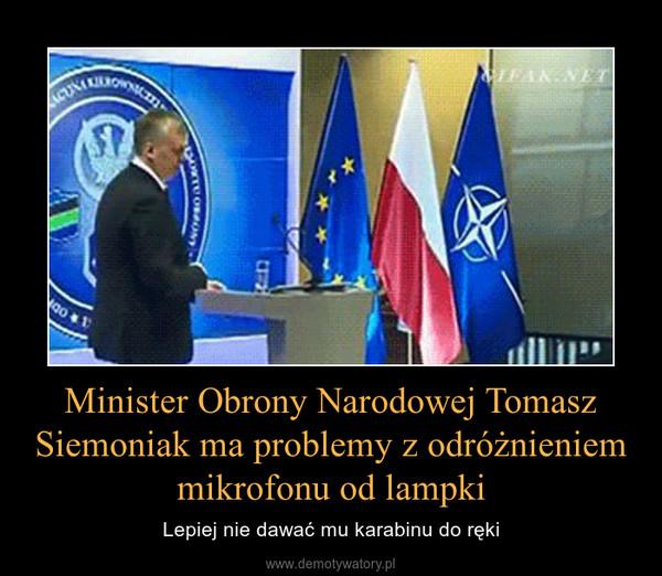 Minister Obrony Narodowej Tomasz Siemoniak ma problemy z odróżnieniem mikrofonu od lampki – Lepiej nie dawać mu karabinu do ręki