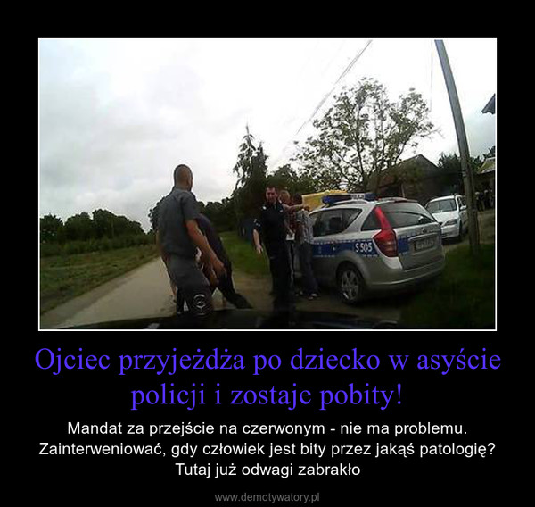 Ojciec przyjeżdża po dziecko w asyście policji i zostaje pobity! – Mandat za przejście na czerwonym - nie ma problemu. Zainterweniować, gdy człowiek jest bity przez jakąś patologię? Tutaj już odwagi zabrakło