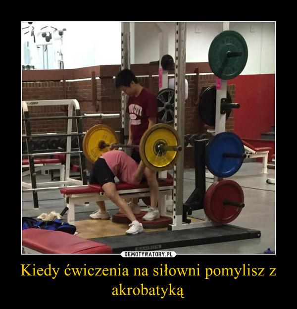 Kiedy ćwiczenia na siłowni pomylisz z akrobatyką –