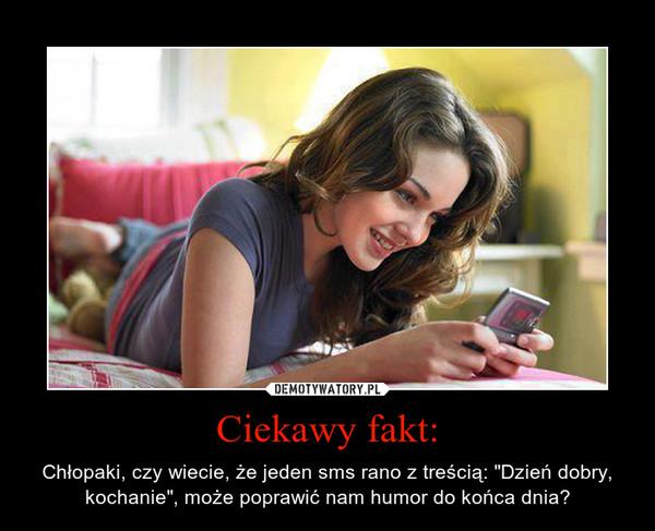 """Ciekawy fakt: – Chłopaki, czy wiecie, że jeden sms rano z treścią: """"Dzień dobry, kochanie"""", może poprawić nam humor do końca dnia?"""