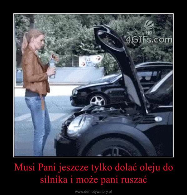 Musi Pani jeszcze tylko dolać oleju do silnika i może pani ruszać –