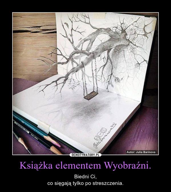 Książka elementem Wyobraźni. – Biedni Ci,co sięgają tylko po streszczenia.